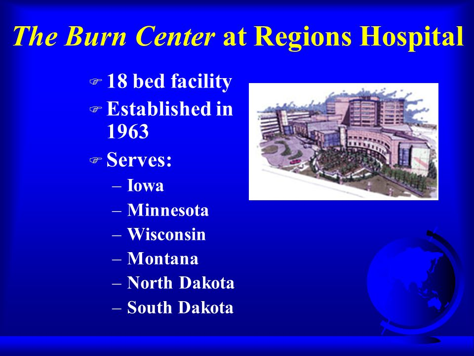 The Burn Center at Regions Hospital F 18 bed facility F Established in 1963 F Serves: –Iowa –Minnesota –Wisconsin –Montana –North Dakota –South Dakota