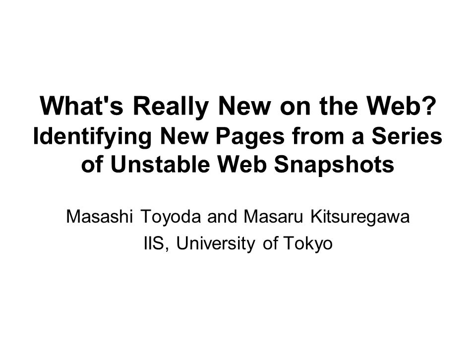 What's Really New on the Web? Identifying New Pages from a Series of Unstable Web Snapshots Masashi Toyoda and Masaru Kitsuregawa IIS, University of T