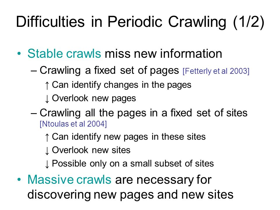 Difficulties in Periodic Crawling (1/2) Stable crawls miss new information –Crawling a fixed set of pages [Fetterly et al 2003] Can identify changes in the pages Overlook new pages –Crawling all the pages in a fixed set of sites [Ntoulas et al 2004] Can identify new pages in these sites Overlook new sites Possible only on a small subset of sites Massive crawls are necessary for discovering new pages and new sites