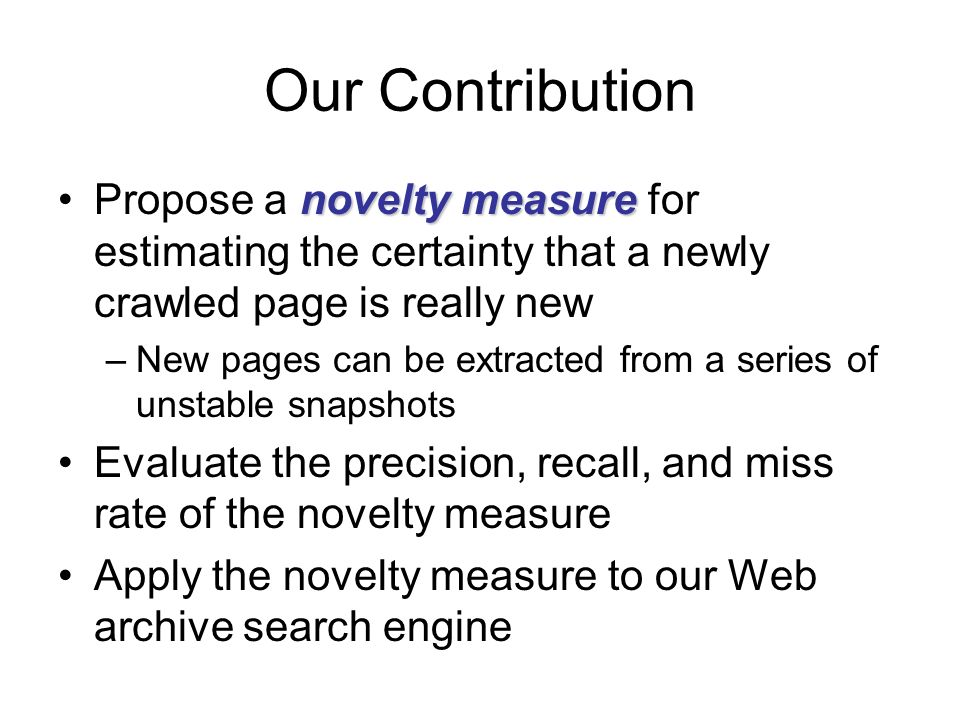 Our Contribution novelty measurePropose a novelty measure for estimating the certainty that a newly crawled page is really new –New pages can be extra