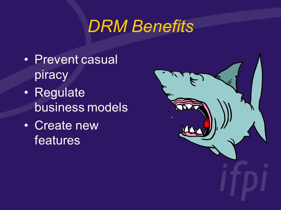 DRM Benefits Prevent casual piracy Regulate business models Create new features