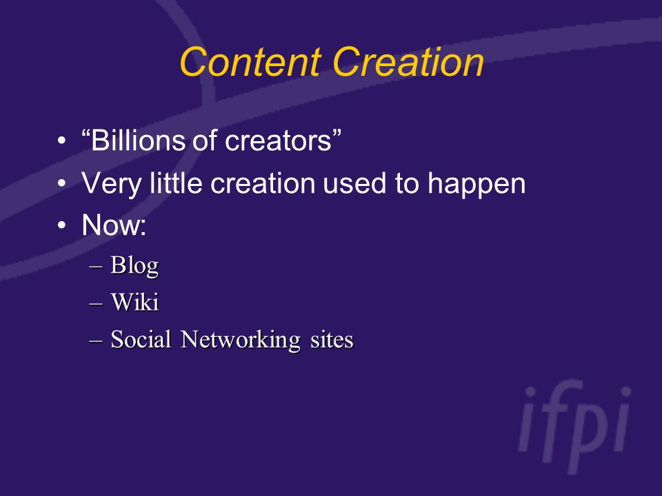 Content Creation Billions of creators Very little creation used to happen Now: –Blog –Wiki –Social Networking sites