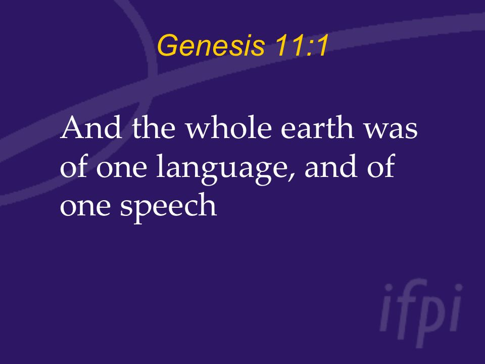Genesis 11:1 And the whole earth was of one language, and of one speech