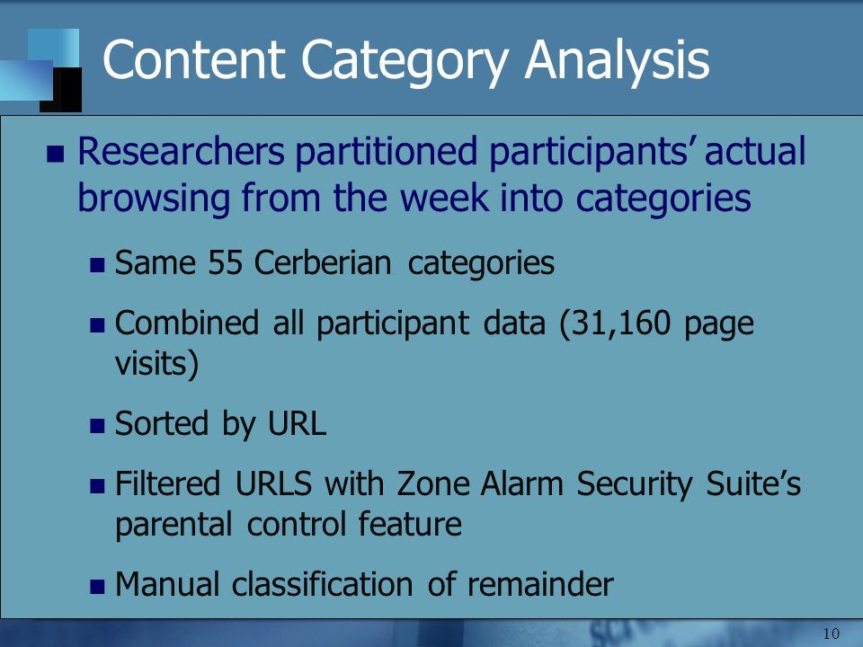10 Content Category Analysis Researchers partitioned participants actual browsing from the week into categories Same 55 Cerberian categories Combined all participant data (31,160 page visits) Sorted by URL Filtered URLS with Zone Alarm Security Suites parental control feature Manual classification of remainder