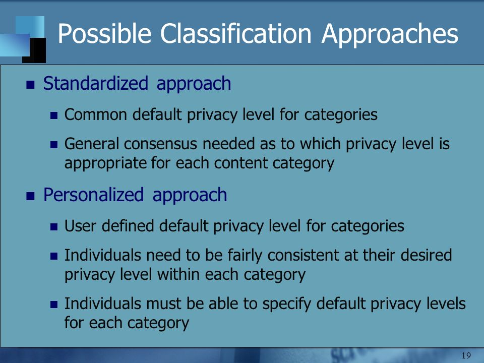 19 Possible Classification Approaches Standardized approach Common default privacy level for categories General consensus needed as to which privacy level is appropriate for each content category Personalized approach User defined default privacy level for categories Individuals need to be fairly consistent at their desired privacy level within each category Individuals must be able to specify default privacy levels for each category
