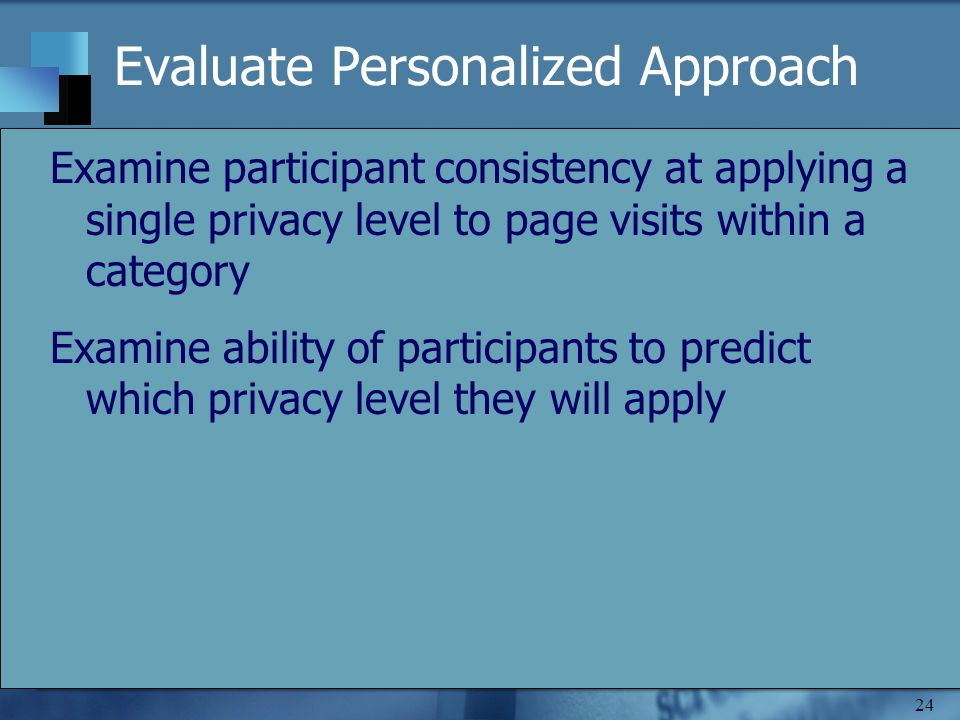 24 Evaluate Personalized Approach Examine participant consistency at applying a single privacy level to page visits within a category Examine ability of participants to predict which privacy level they will apply