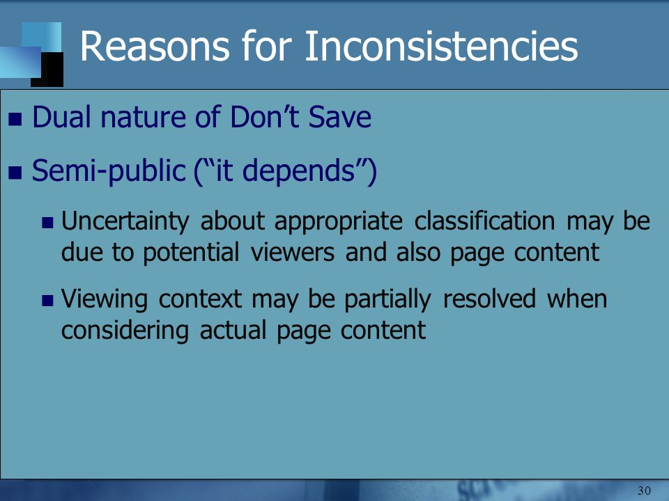 30 Reasons for Inconsistencies Dual nature of Dont Save Semi-public (it depends) Uncertainty about appropriate classification may be due to potential