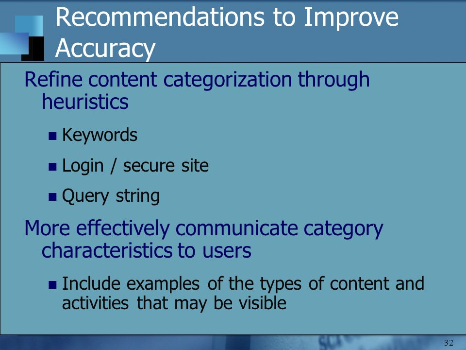 32 Recommendations to Improve Accuracy Refine content categorization through heuristics Keywords Login / secure site Query string More effectively communicate category characteristics to users Include examples of the types of content and activities that may be visible