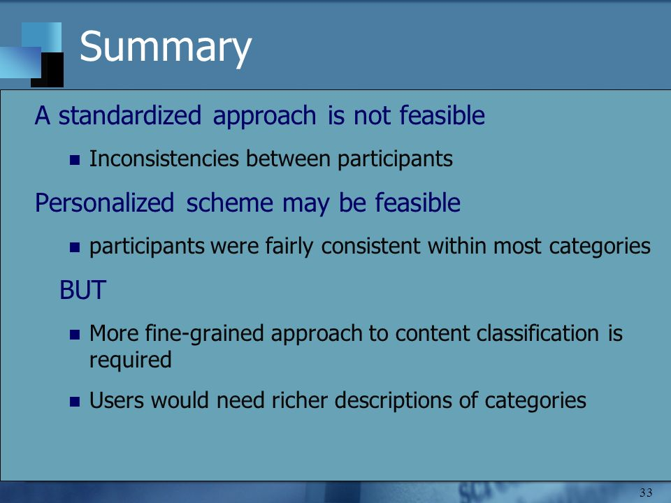 33 Summary A standardized approach is not feasible Inconsistencies between participants Personalized scheme may be feasible participants were fairly consistent within most categories BUT More fine-grained approach to content classification is required Users would need richer descriptions of categories