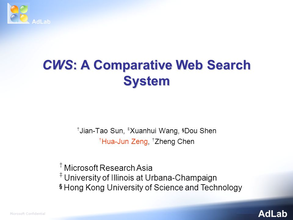 CWS: A Comparative Web Search System Jian-Tao Sun, Xuanhui Wang, § Dou Shen Hua-Jun Zeng, Zheng Chen Microsoft Research Asia University of Illinois at Urbana-Champaign § Hong Kong University of Science and Technology