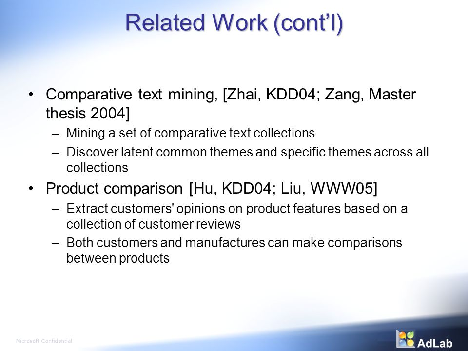 Related Work (contl) Comparative text mining, [Zhai, KDD04; Zang, Master thesis 2004] –Mining a set of comparative text collections –Discover latent common themes and specific themes across all collections Product comparison [Hu, KDD04; Liu, WWW05] –Extract customers opinions on product features based on a collection of customer reviews –Both customers and manufactures can make comparisons between products