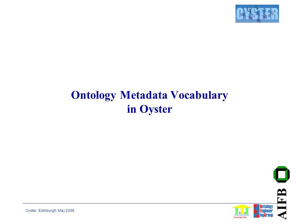 Oyster, Edinburgh, May 2006 AIFB Ontology Metadata Vocabulary in Oyster