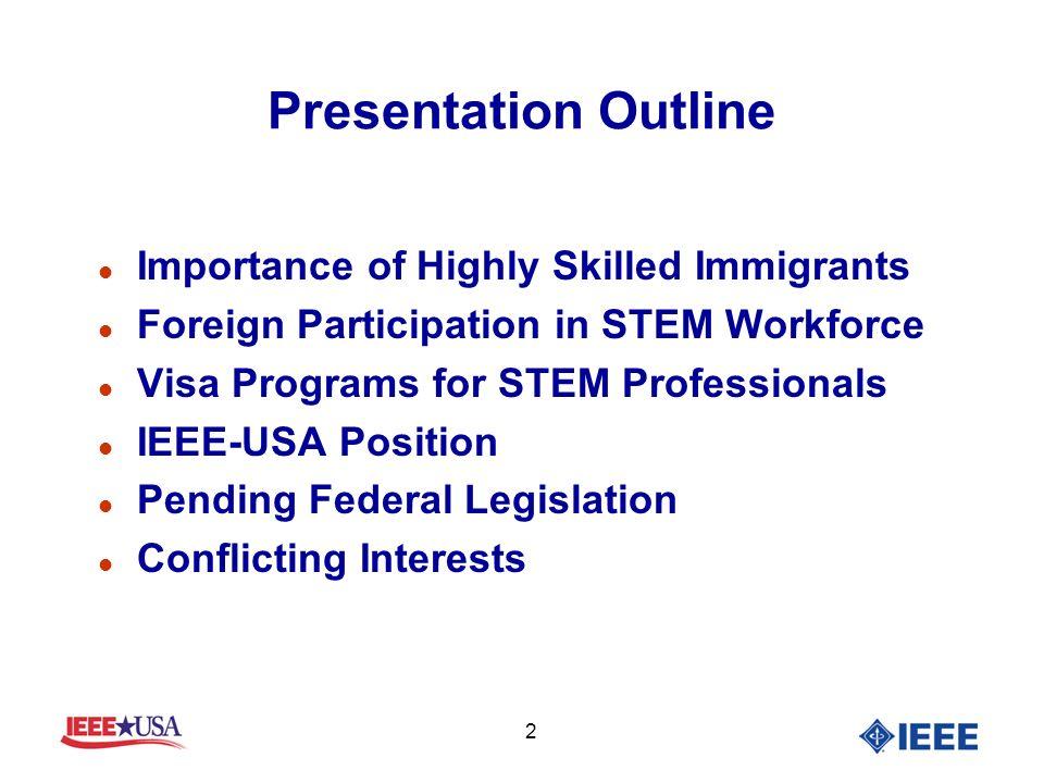 2 Presentation Outline l Importance of Highly Skilled Immigrants l Foreign Participation in STEM Workforce l Visa Programs for STEM Professionals l IE