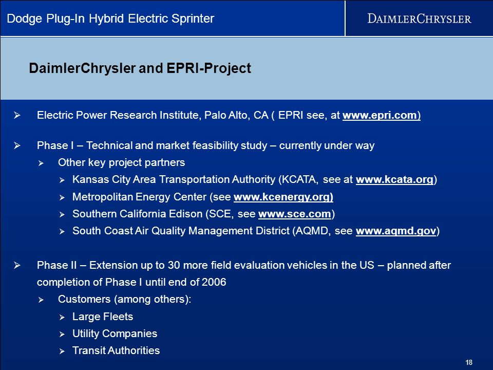 Dodge Plug-In Hybrid Electric Sprinter 18 DaimlerChrysler and EPRI-Project Electric Power Research Institute, Palo Alto, CA ( EPRI see, at www.epri.com) Phase I – Technical and market feasibility study – currently under way Other key project partners Kansas City Area Transportation Authority (KCATA, see at www.kcata.org) Metropolitan Energy Center (see www.kcenergy.org) Southern California Edison (SCE, see www.sce.com) South Coast Air Quality Management District (AQMD, see www.aqmd.gov) Phase II – Extension up to 30 more field evaluation vehicles in the US – planned after completion of Phase I until end of 2006 Customers (among others): Large Fleets Utility Companies Transit Authorities
