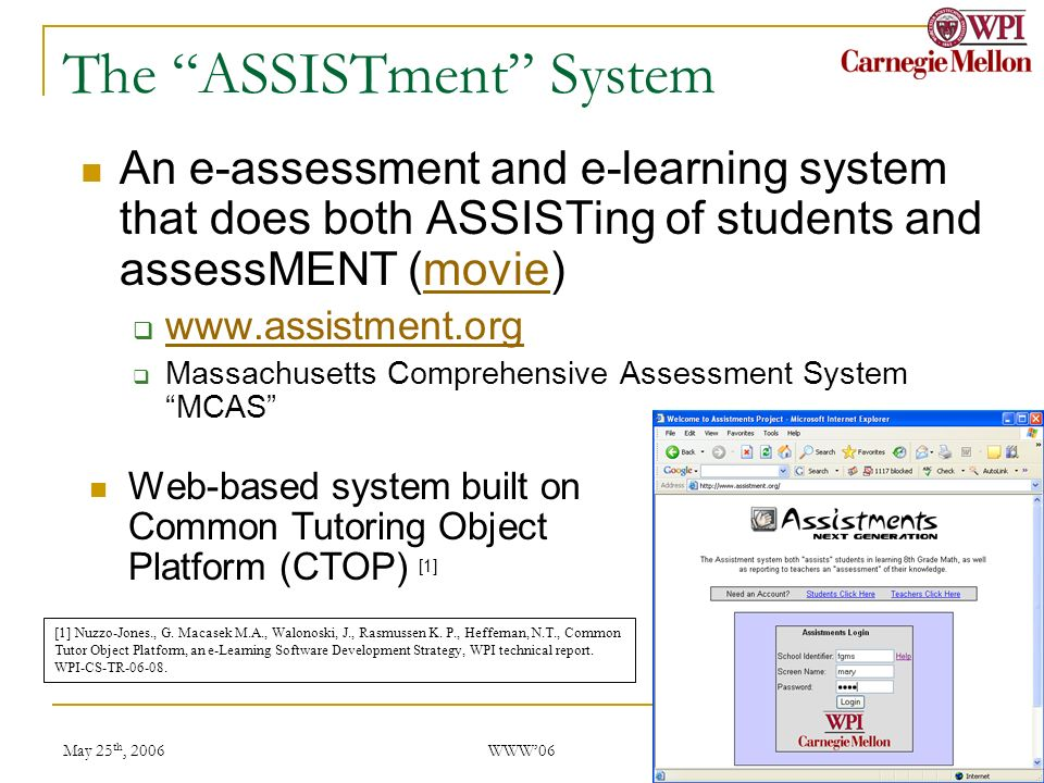 May 25 th, 2006 WWW06 2 The ASSISTment System An e-assessment and e-learning system that does both ASSISTing of students and assessMENT (movie)movie www.assistment.org Massachusetts Comprehensive Assessment System MCAS Web-based system built on Common Tutoring Object Platform (CTOP) [1] [1] Nuzzo-Jones., G.