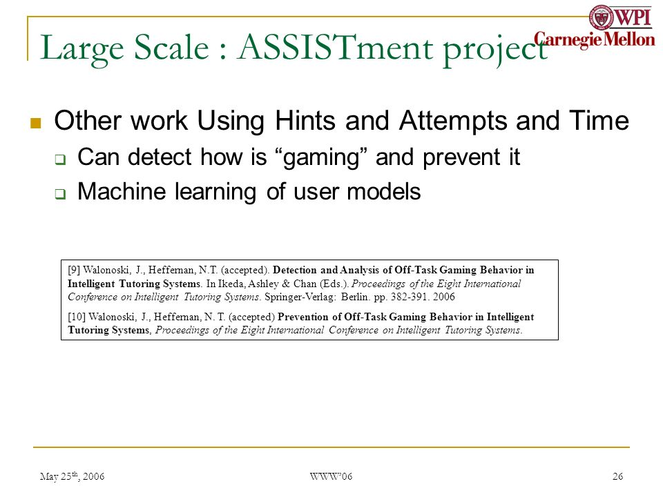 May 25 th, 2006 WWW06 26 Large Scale : ASSISTment project Other work Using Hints and Attempts and Time Can detect how is gaming and prevent it Machine learning of user models [9] Walonoski, J., Heffernan, N.T.