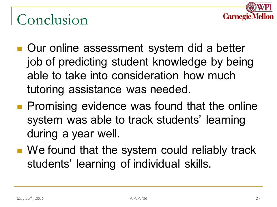 May 25 th, 2006 WWW06 27 Conclusion Our online assessment system did a better job of predicting student knowledge by being able to take into consideration how much tutoring assistance was needed.
