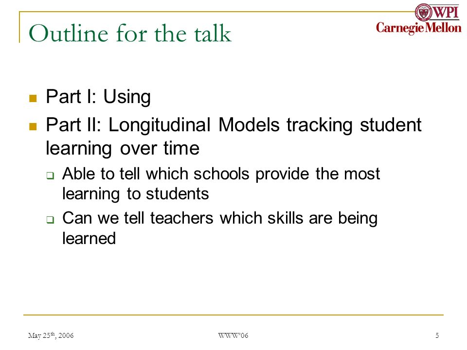 May 25 th, 2006 WWW06 5 Outline for the talk Part I: Using Part II: Longitudinal Models tracking student learning over time Able to tell which schools