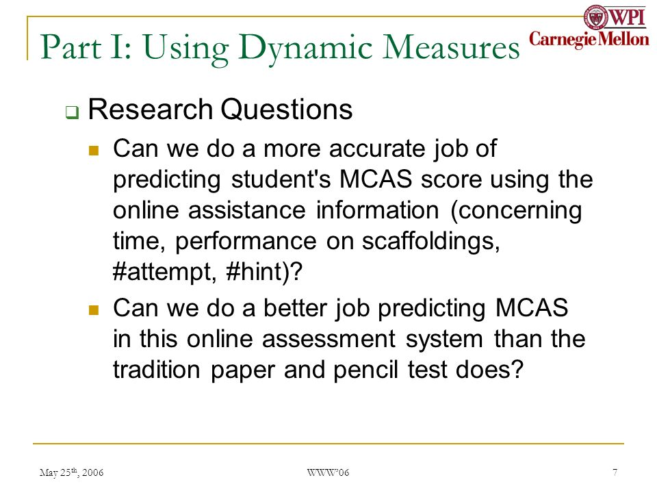 May 25 th, 2006 WWW06 7 Part I: Using Dynamic Measures Research Questions Can we do a more accurate job of predicting student s MCAS score using the online assistance information (concerning time, performance on scaffoldings, #attempt, #hint).