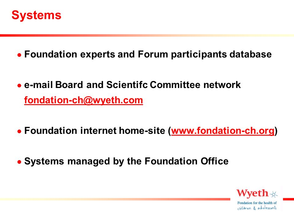 Systems Foundation experts and Forum participants database e-mail Board and Scientifc Committee network fondation-ch@wyeth.com Foundation internet home-site (www.fondation-ch.org)www.fondation-ch.org Systems managed by the Foundation Office