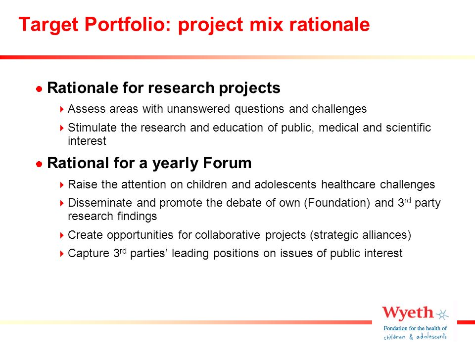 Target Portfolio: project mix rationale Rationale for research projects Assess areas with unanswered questions and challenges Stimulate the research and education of public, medical and scientific interest Rational for a yearly Forum Raise the attention on children and adolescents healthcare challenges Disseminate and promote the debate of own (Foundation) and 3 rd party research findings Create opportunities for collaborative projects (strategic alliances) Capture 3 rd parties leading positions on issues of public interest
