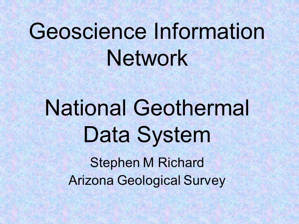 Geoscience Information Network Stephen M Richard Arizona Geological Survey National Geothermal Data System