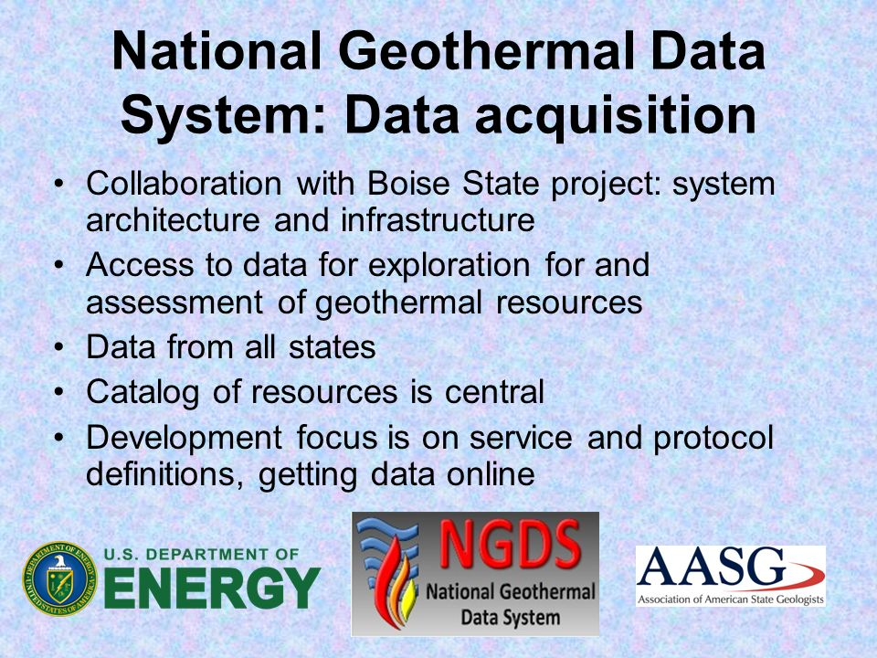 National Geothermal Data System: Data acquisition Collaboration with Boise State project: system architecture and infrastructure Access to data for exploration for and assessment of geothermal resources Data from all states Catalog of resources is central Development focus is on service and protocol definitions, getting data online