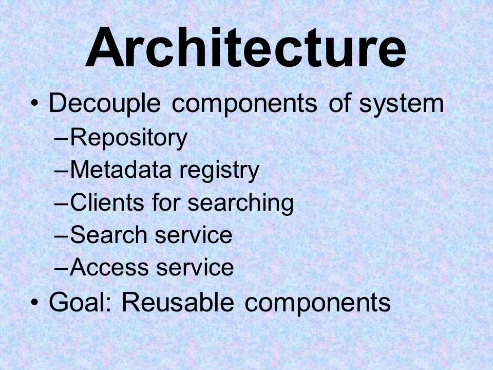 Architecture Decouple components of system –Repository –Metadata registry –Clients for searching –Search service –Access service Goal: Reusable compon