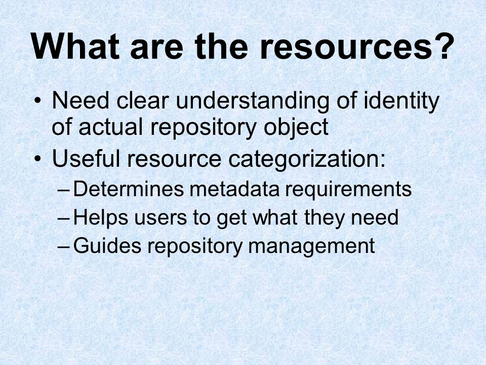 What are the resources? Need clear understanding of identity of actual repository object Useful resource categorization: –Determines metadata requirem
