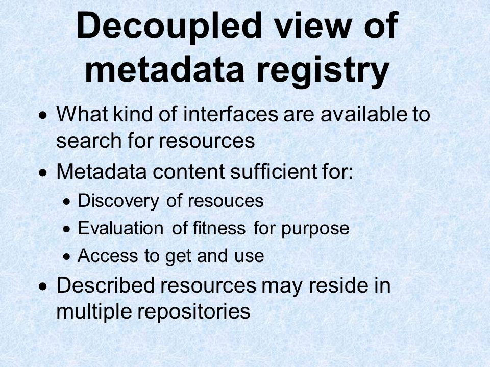 Decoupled view of metadata registry What kind of interfaces are available to search for resources Metadata content sufficient for: Discovery of resouces Evaluation of fitness for purpose Access to get and use Described resources may reside in multiple repositories
