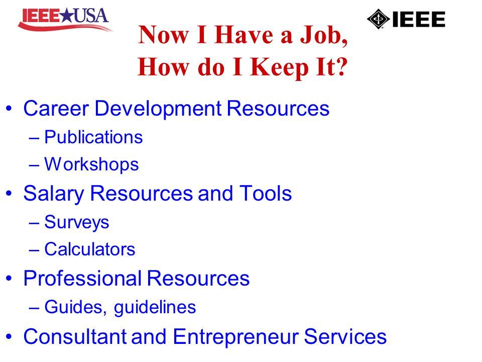 Now I Have a Job, How do I Keep It? Career Development Resources –Publications –Workshops Salary Resources and Tools –Surveys –Calculators Professiona