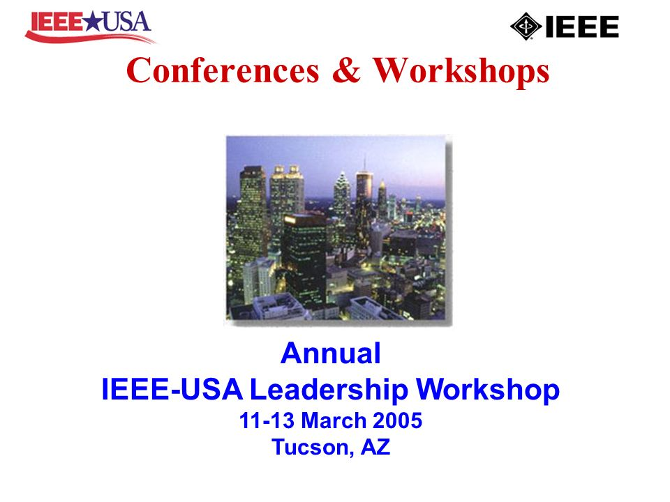 Conferences & Workshops Annual IEEE-USA Leadership Workshop 11-13 March 2005 Tucson, AZ