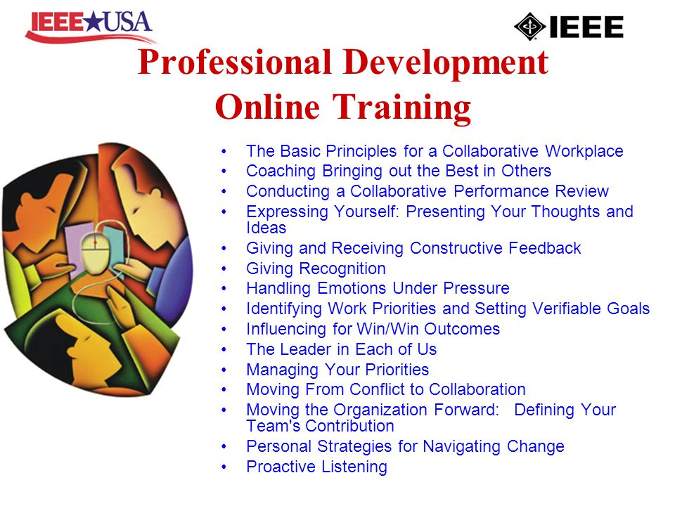 Professional Development Online Training The Basic Principles for a Collaborative Workplace Coaching Bringing out the Best in Others Conducting a Collaborative Performance Review Expressing Yourself: Presenting Your Thoughts and Ideas Giving and Receiving Constructive Feedback Giving Recognition Handling Emotions Under Pressure Identifying Work Priorities and Setting Verifiable Goals Influencing for Win/Win Outcomes The Leader in Each of Us Managing Your Priorities Moving From Conflict to Collaboration Moving the Organization Forward: Defining Your Team s Contribution Personal Strategies for Navigating Change Proactive Listening