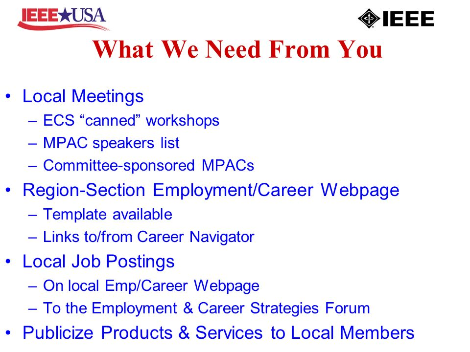 What We Need From You Local Meetings –ECS canned workshops –MPAC speakers list –Committee-sponsored MPACs Region-Section Employment/Career Webpage –Template available –Links to/from Career Navigator Local Job Postings –On local Emp/Career Webpage –To the Employment & Career Strategies Forum Publicize Products & Services to Local Members