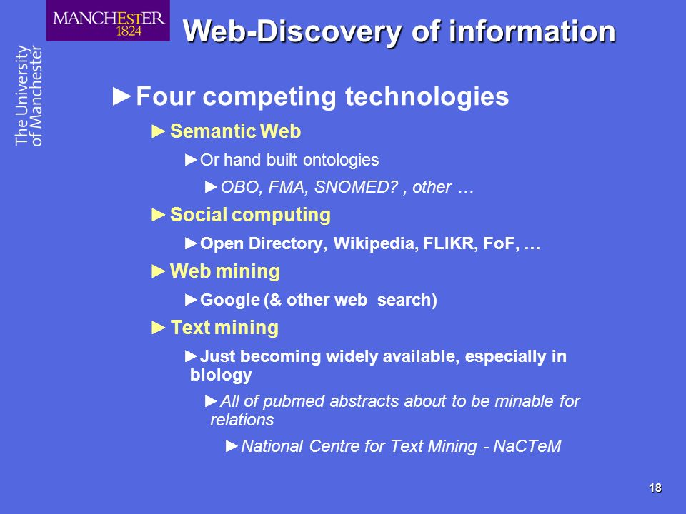 18 Web-Discovery of information Four competing technologies Semantic Web Or hand built ontologies OBO, FMA, SNOMED?, other … Social computing Open Dir