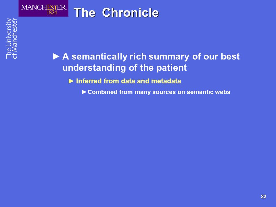 22 The Chronicle A semantically rich summary of our best understanding of the patient Inferred from data and metadata Combined from many sources on semantic webs