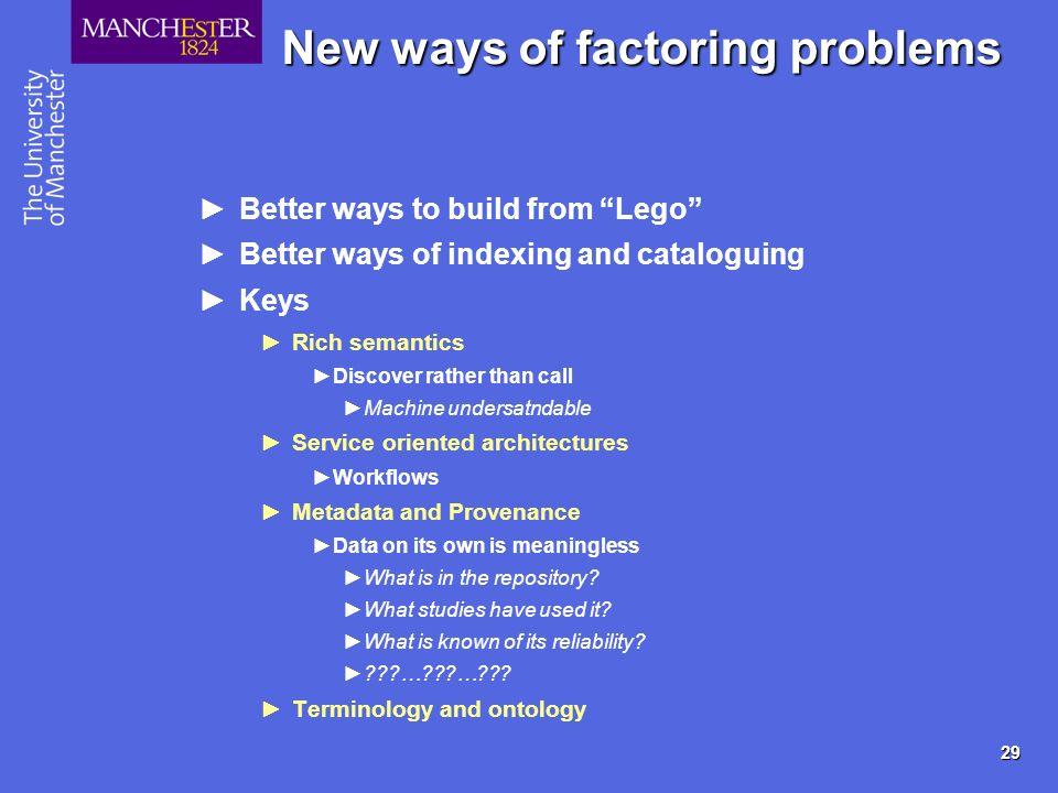 29 New ways of factoring problems Better ways to build from Lego Better ways of indexing and cataloguing Keys Rich semantics Discover rather than call Machine undersatndable Service oriented architectures Workflows Metadata and Provenance Data on its own is meaningless What is in the repository.