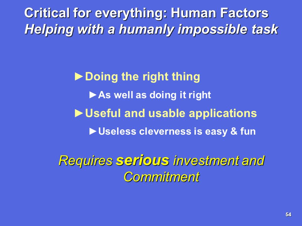 54 Critical for everything: Human Factors Helping with a humanly impossible task Doing the right thing As well as doing it right Useful and usable app