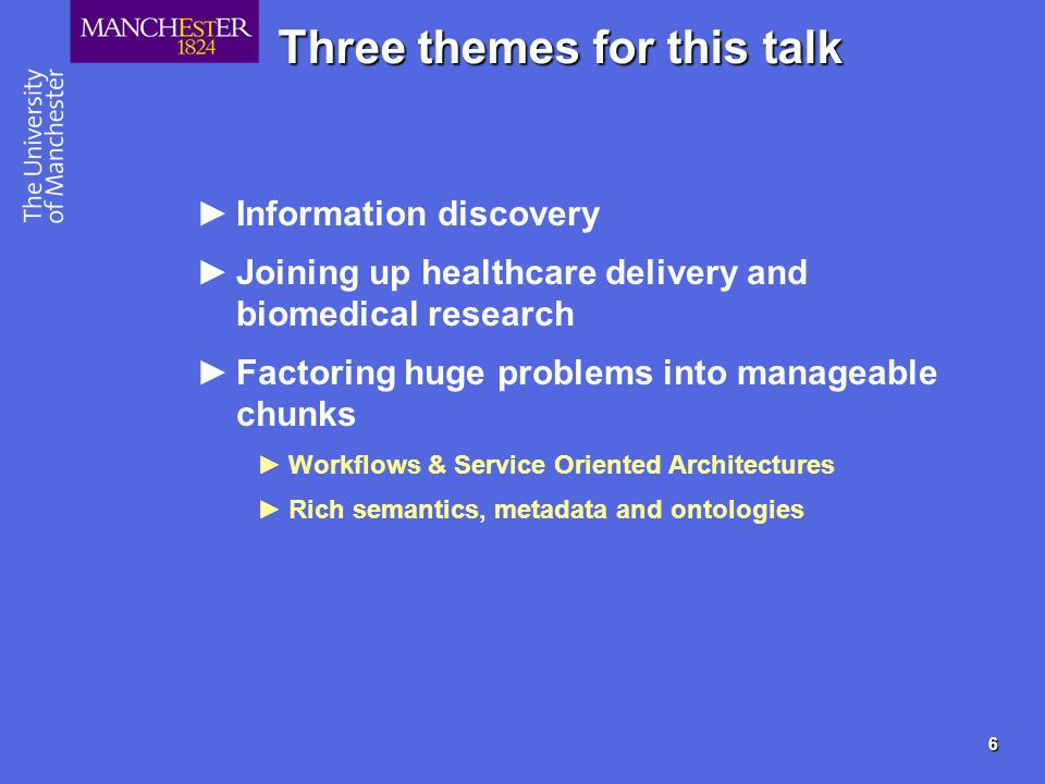 6 Three themes for this talk Information discovery Joining up healthcare delivery and biomedical research Factoring huge problems into manageable chun