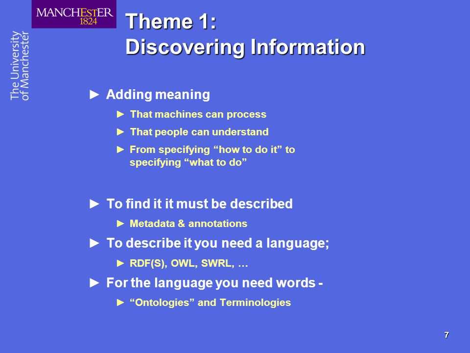 7 Theme 1: Discovering Information Adding meaning That machines can process That people can understand From specifying how to do it to specifying what to do To find it it must be described Metadata & annotations To describe it you need a language; RDF(S), OWL, SWRL, … For the language you need words - Ontologies and Terminologies