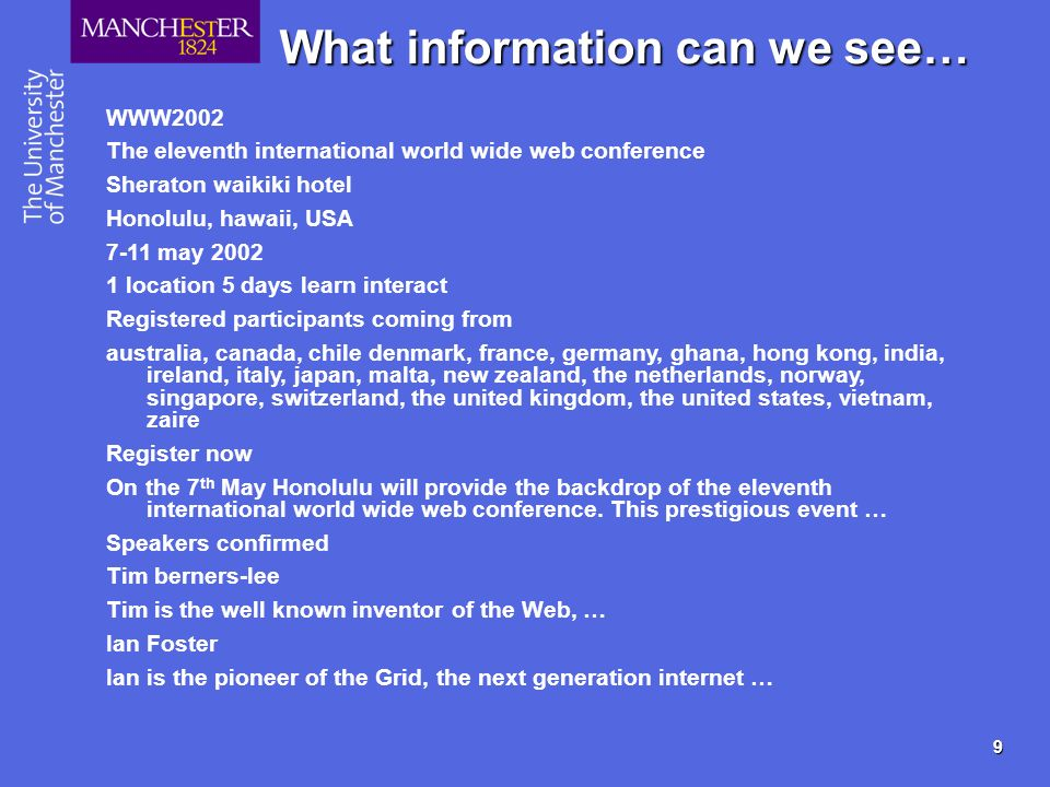 9 What information can we see… WWW2002 The eleventh international world wide web conference Sheraton waikiki hotel Honolulu, hawaii, USA 7-11 may location 5 days learn interact Registered participants coming from australia, canada, chile denmark, france, germany, ghana, hong kong, india, ireland, italy, japan, malta, new zealand, the netherlands, norway, singapore, switzerland, the united kingdom, the united states, vietnam, zaire Register now On the 7 th May Honolulu will provide the backdrop of the eleventh international world wide web conference.