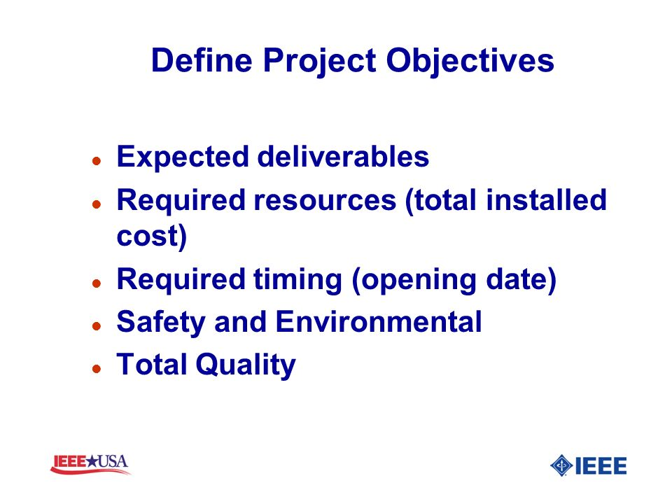 Define Project Objectives l Expected deliverables l Required resources (total installed cost) l Required timing (opening date) l Safety and Environmen