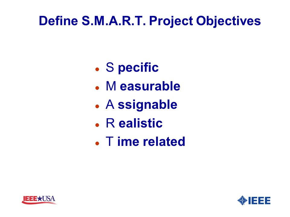 Define S.M.A.R.T. Project Objectives l S pecific l M easurable l A ssignable l R ealistic l T ime related