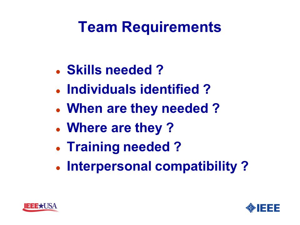 Team Requirements l Skills needed ? l Individuals identified ? l When are they needed ? l Where are they ? l Training needed ? l Interpersonal compati