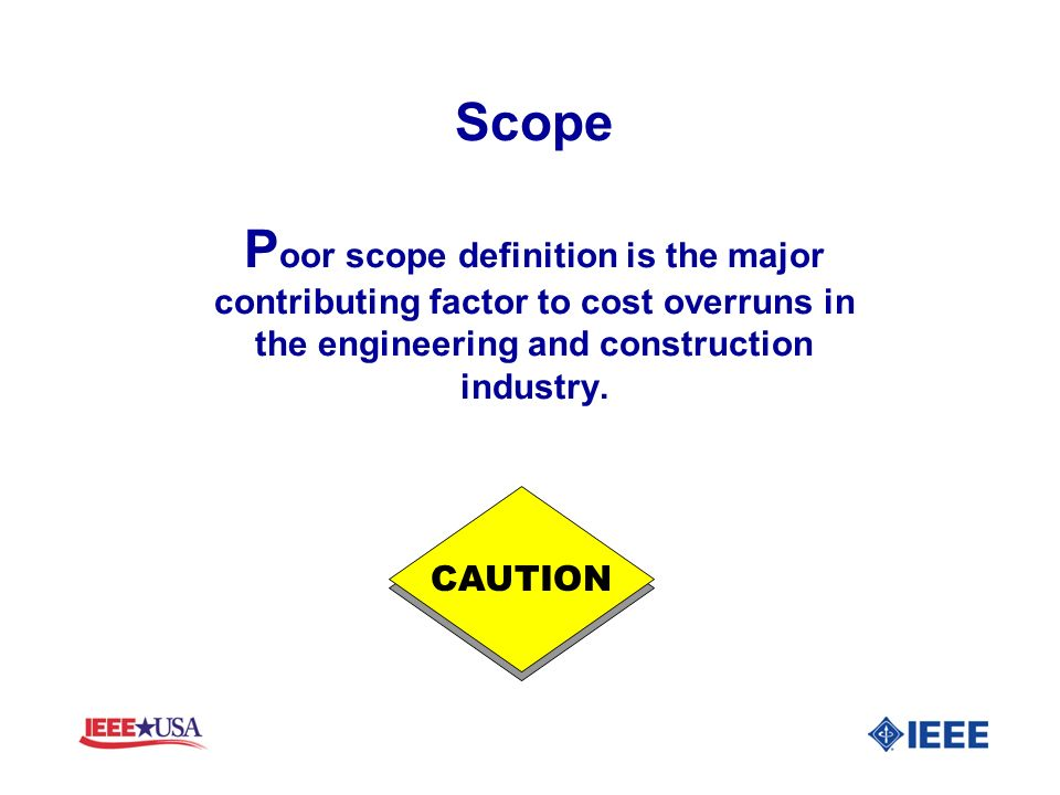 Scope P oor scope definition is the major contributing factor to cost overruns in the engineering and construction industry. CAUTION