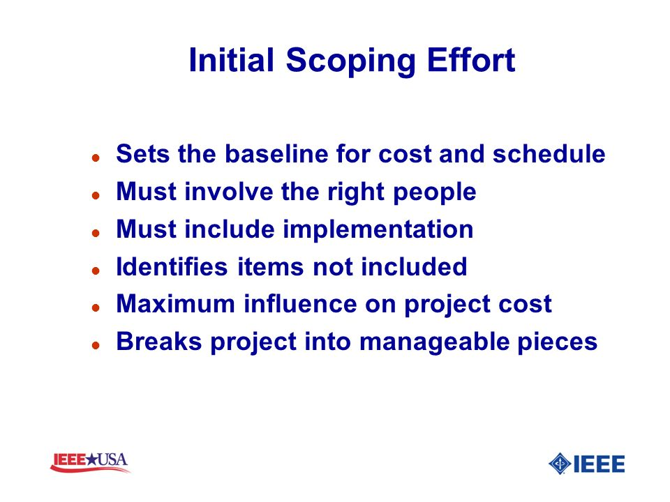 Initial Scoping Effort l Sets the baseline for cost and schedule l Must involve the right people l Must include implementation l Identifies items not