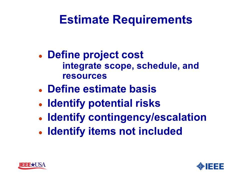 Estimate Requirements l Define project cost integrate scope, schedule, and resources l Define estimate basis l Identify potential risks l Identify con