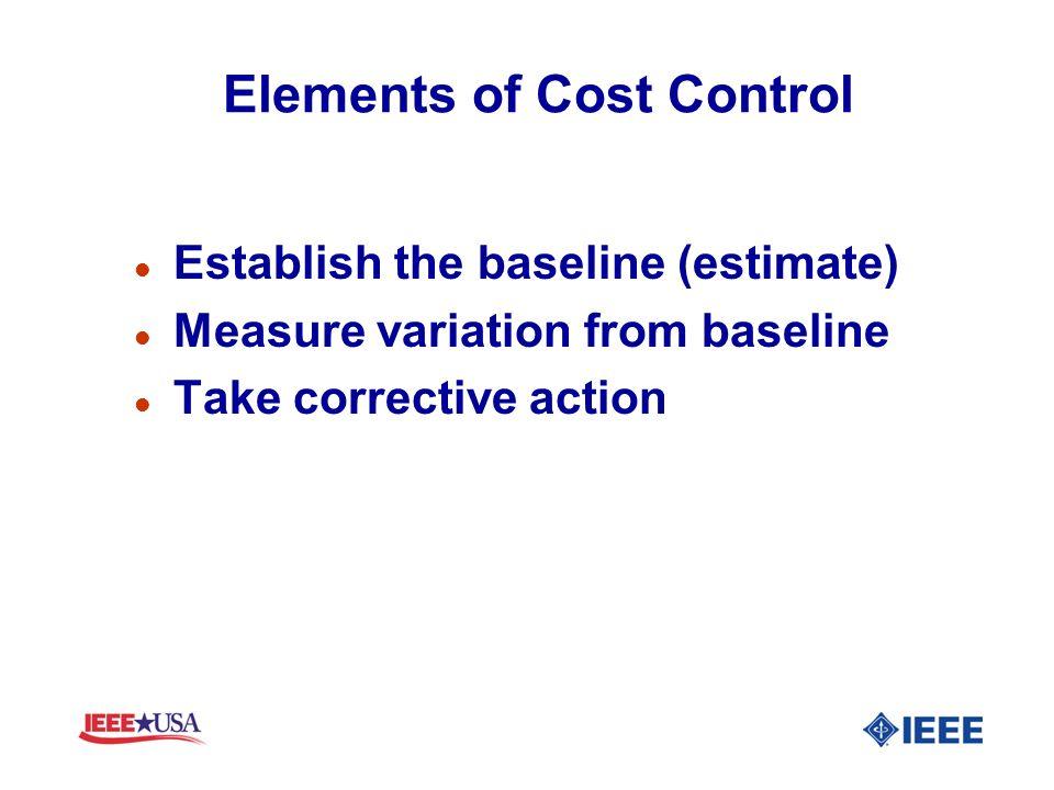 Elements of Cost Control l Establish the baseline (estimate) l Measure variation from baseline l Take corrective action