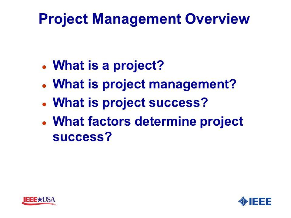 Project Management Overview l What is a project? l What is project management? l What is project success? l What factors determine project success?