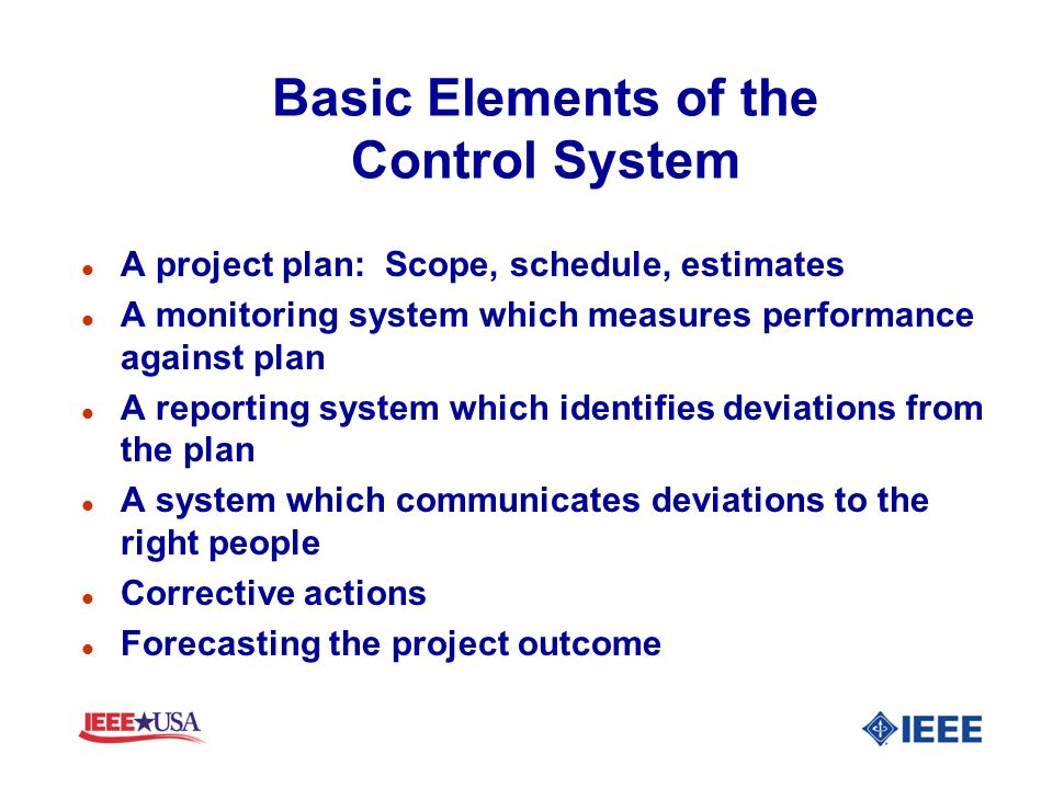 Basic Elements of the Control System l A project plan: Scope, schedule, estimates l A monitoring system which measures performance against plan l A re